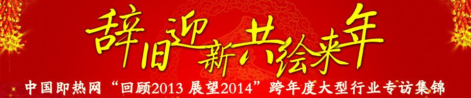 """中国即热网""""回顾2013 展望2014""""跨年度大型行业专访集锦"""