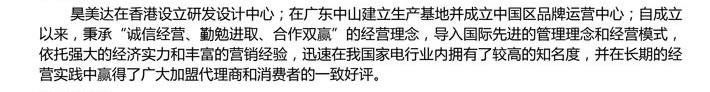 """昊美达在香港设立研发设计中心;在广东中山建立生产基地并成立中国区品牌运营中心;自成立以来,秉承""""诚信经营、勤勉进取、合作双赢""""的经营理念,导入国际先进的管理理念和经营模式,依托强大的经济实力和丰富的营销经验,迅速在我国家电行业内拥有了较高的知名度,并在长期的经营实践中赢得了广大加盟代理商和消费者的一致好评。"""